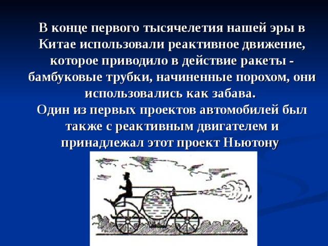 В конце первого тысячелетия нашей эры в Китае использовали реактивное движение, которое приводило в действие ракеты - бамбуковые трубки, начиненные порохом, они использовались как забава. Один из первых проектов автомобилей был также с реактивным двигателем и принадлежал этот проект Ньютону