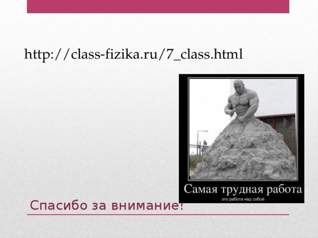http://class-fizika.ru/7_class.html Спасибо за внимание!