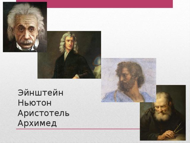 Эйнштейн  Ньютон  Аристотель  Архимед