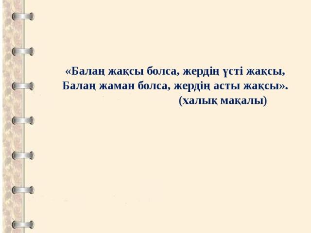«Балаң жақсы болса, жердің үсті жақсы, Балаң жаман болса, жердің асты жақсы».  (халық мақалы)