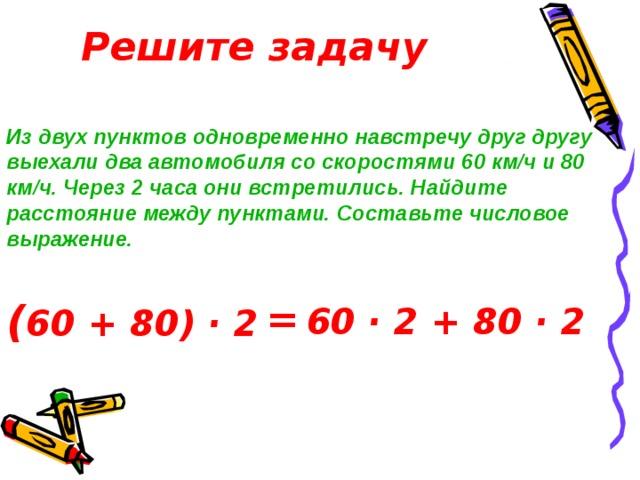 Решите задачу Из двух пунктов одновременно навстречу друг другу выехали два автомобиля со скоростями 60 км/ч и 80 км/ч. Через 2 часа они встретились. Найдите расстояние между пунктами. Составьте числовое выражение. ( 60 + 80) · 2 = 60 · 2 + 80 · 2