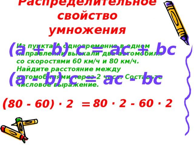 Распределительное свойство умножения (a + b) c = ac + bc (a - b) c = ac - bc Из пункта А одновременно в одном направлении выехали два автомобиля со скоростями 60 км/ч и 80 км/ч. Найдите расстояние между автомобилями через 2 часа. Составьте числовое выражение. ( 80 - 60) · 2 = 80 · 2 - 60 · 2