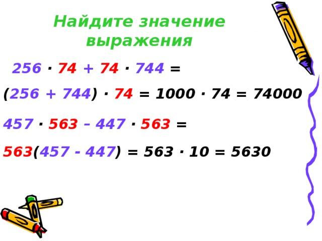 Найдите значение выражения 256  ·  74  +  74 ·  744 = ( 256 + 744 ) ·  74 = 1000 · 74 = 74000 457 ·  563  – 447  ·  563 = 563 ( 457  - 447 ) = 563 · 10 = 5630