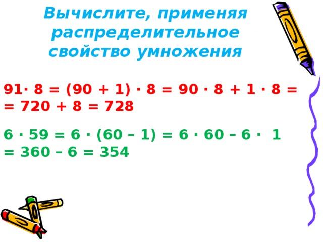 Вычислите, применяя распределительное свойство умножения · 8 = (90 + 1) · 8 = 90 · 8 + 1 · 8 = = 720 + 8 = 728 6 · 59 = 6 · (60 – 1) = 6 · 60 – 6 · 1 = 360 – 6 = 354