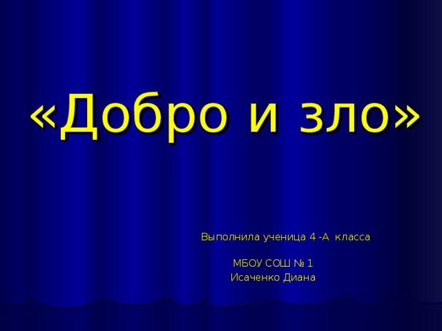 «Добро и зло»  Выполнила ученица 4 -А класса  МБОУ СОШ № 1  Исаченко Диана