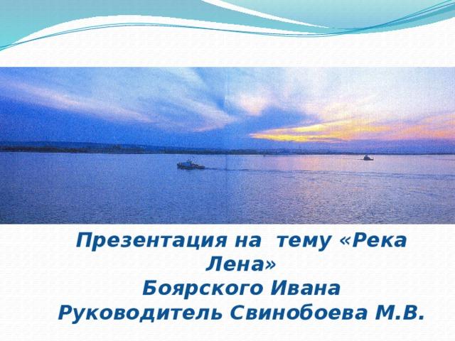 Презентация на тему «Река Лена» Боярского Ивана Руководитель Свинобоева М.В.