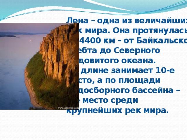 Лена – одна из величайших рек мира. Она протянулась на 4400 км – от Байкальского хребта до Северного Ледовитого океана. По длине занимает 10-е место, а по площади Водосборного бассейна – 8-е место среди крупнейших рек мира.