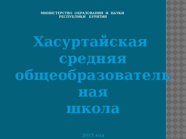Министерство образования и науки  Республики Бурятия Хасуртайская средняя общеобразовательная школа  2015 год