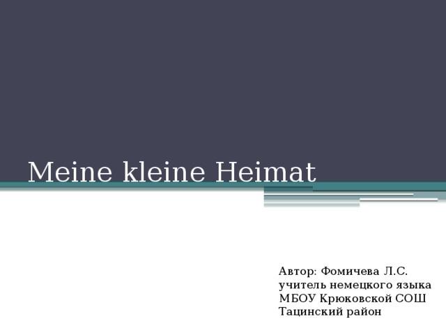 Meine kleine Heimat Автор: Фомичева Л.С. учитель немецкого языка МБОУ Крюковской СОШ Тацинский район