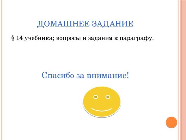 Домашнее задание § 14 учебника; вопросы и задания к параграфу. Спасибо за внимание!