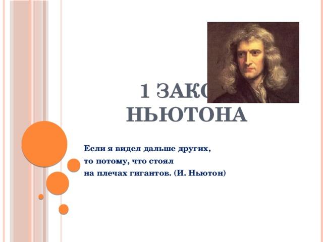 1 закон Ньютона Если я видел дальше других, то потому, что стоял на плечах гигантов. (И. Ньютон)