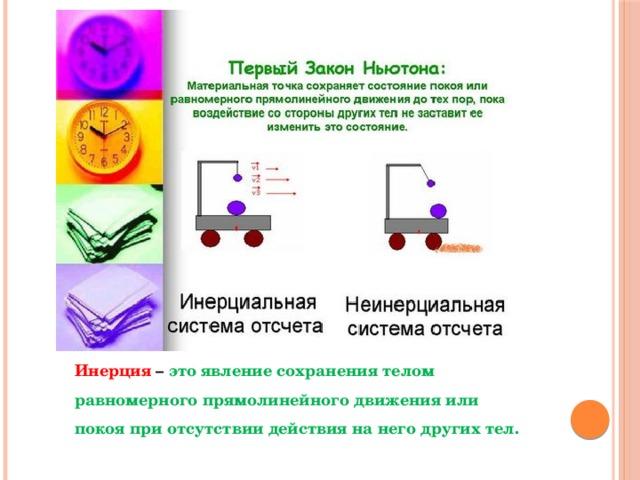 Инерция – это явление сохранения телом равномерного прямолинейного движения или покоя при отсутствии действия на него других тел.