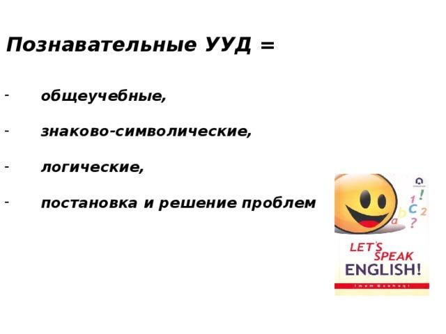 Познавательные УУД = общеучебные,  знаково-символические,  логические,  постановка и решение проблем