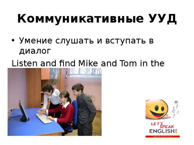 Коммуникативные УУД Умение слушать и вступать в диалог Listen and find Mike and Tom in the picture.