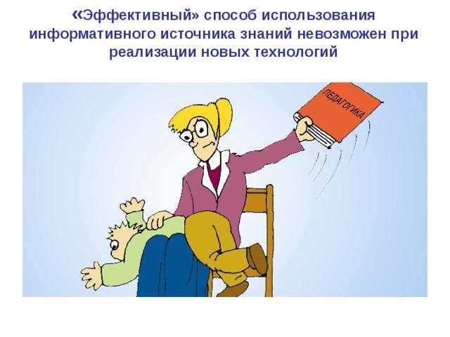 « Эффективный» способ использования информативного источника знаний невозможен при реализации новых технологий 9 9