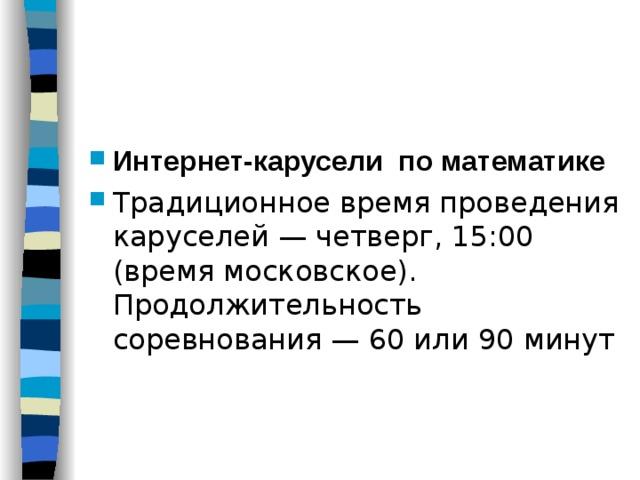Интернет-карусели по математике Традиционное время проведения каруселей — четверг, 15:00 (время московское).  Продолжительность соревнования — 60 или 90 минут