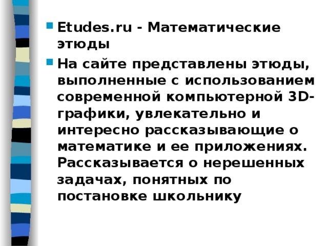 Etudes.ru - Математические этюды На сайте представлены этюды, выполненные с использованием современной компьютерной 3D-графики, увлекательно и интересно рассказывающие о математике и ее приложениях. Рассказывается о нерешенных задачах, понятных по постановке школьнику