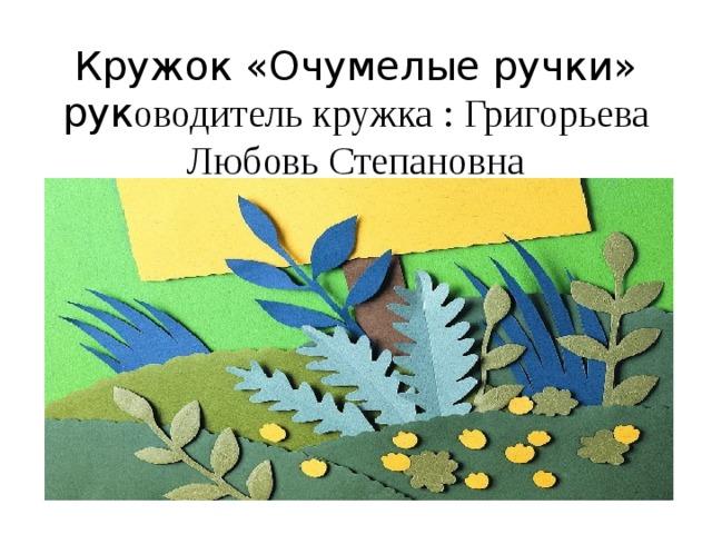 Кружок «Очумелые ручки» рук оводитель кружка : Григорьева Любовь Степановна