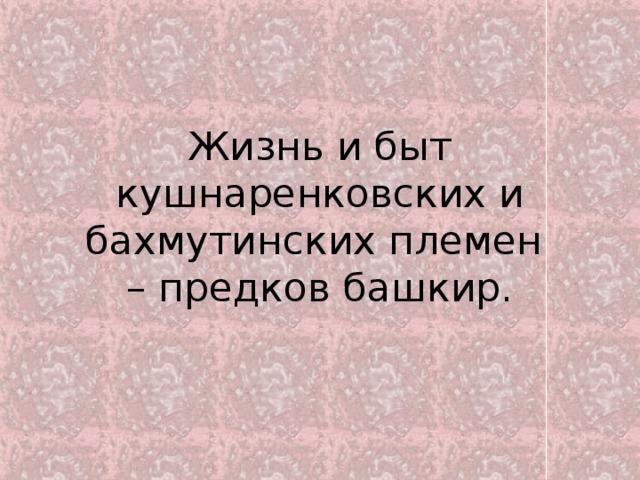 Жизнь и быт кушнаренковских и бахмутинских племен  – предков башкир.