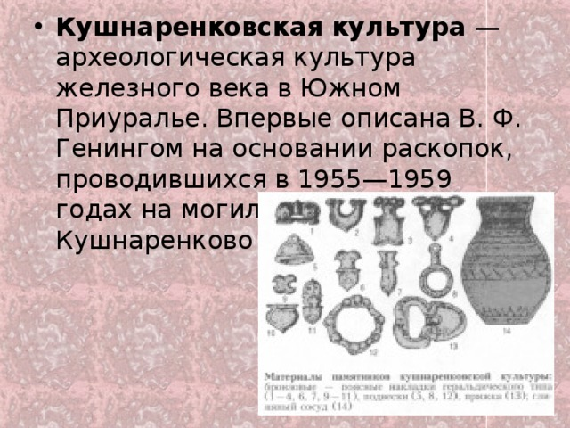 Кушнаренковская  культура — археологическая культура железного века в Южном Приуралье. Впервые описана В. Ф. Генингом на основании раскопок, проводившихся в 1955—1959 годах на могильнике в Кушнаренково (Башкортостан).