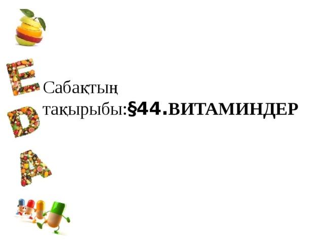 Сабақтың тақырыбы: §44. ВИТАМИНДЕР
