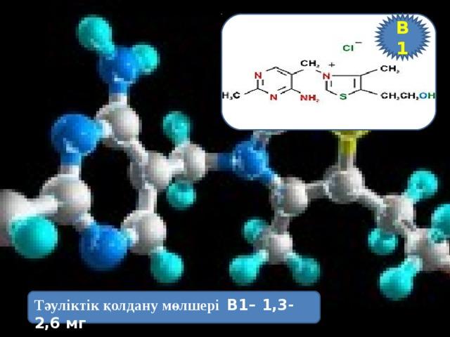 В1 Тәуліктік қолдану мөлшері В1– 1,3-2,6 мг