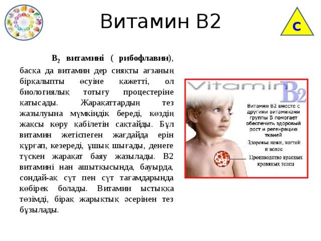 Витамин В2 С  В 2 витамині ( рибофлавин) , басқа да витамин дер сияқты ағзаның бірқалыпты өсуіне қажетті, ол биологиялық тотығу процестеріне қатысады. Жарақаттардың тез жазылуына мүмкіндік береді, көздің жақсы көру қабілетін сақтайды. Бұл витамин жетіспеген жағдайда ерін құрғап, кезереді, ұшық шығады, денеге түскен жарақат баяу жазылады. В2 витамині нан ашытқысында, бауырда, сондай-ақ сүт пен сүт тағамдарында көбірек болады. Витамин ыстыққа төзімді, бірақ жарықтық әсерінен тез бұзылады.
