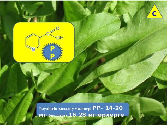 С РР Тәуліктік қолдану мөлшері РР- 14-20 мг- әйелдерге 16-28 мг-ерлерге