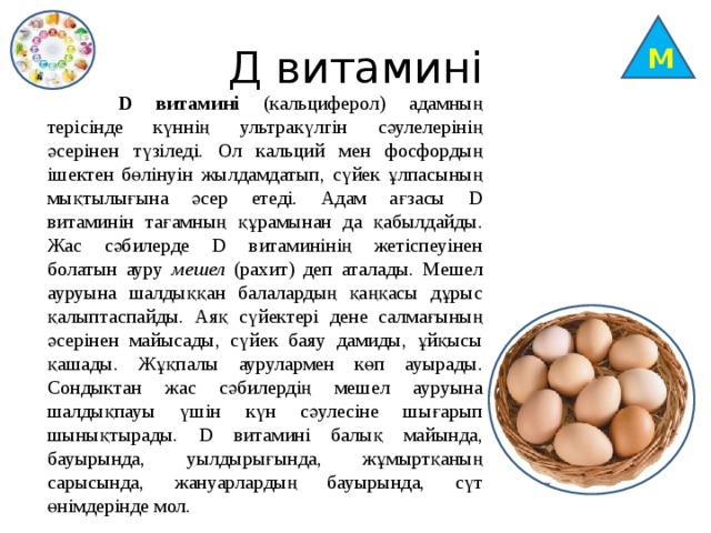 М Д витамині  D витамині (кальциферол) адамның терісінде күннің ультракүлгін сәулелерінің әсерінен түзіледі. Ол кальций мен фосфордың ішектен бөлінуін жылдамдатып, сүйек ұлпасының мықтылығына әсер етеді. Адам ағзасы D витаминін тағамның құрамынан да қабылдайды. Жас сәбилерде D витаминінің жетіспеуінен болатын ауру мешел (рахит) деп аталады. Мешел ауруына шалдыққан балалардың қаңқасы дұрыс қалыптаспайды. Аяқ сүйектері дене салмағының әсерінен майысады, сүйек баяу дамиды, ұйқысы қашады. Жұқпалы аурулармен көп ауырады. Сондыктан жас сәбилердің мешел ауруына шалдықпауы үшін күн сәулесіне шығарып шынықтырады. D витамині балық майында, бауырында, уылдырығында, жұмыртқаның сарысында, жануарлардың бауырында, сүт өнімдерінде мол.