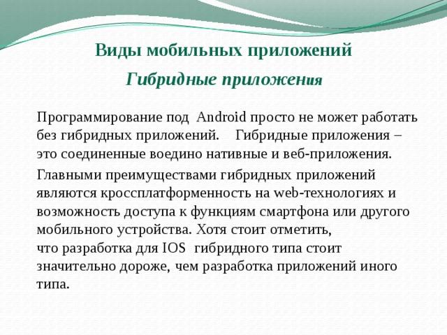 Виды мобильных приложений   Гибридные приложен ия   Программирование под Androidпросто не может работать без гибридных приложений.  Гибридные приложения – это соединенные воедино нативные и веб-приложения.    Главными преимуществами гибридных приложений являются кроссплатформенность на web-технологиях и возможность доступа к функциям смартфона или другого мобильного устройства. Хотя стоит отметить, чторазработка для IOS гибридного типа стоит значительно дороже, чем разработка приложений иного типа.
