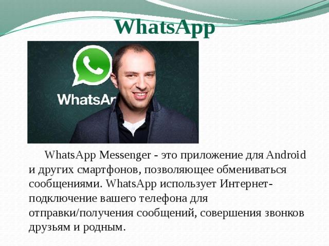 WhatsApp   WhatsApp Messenger - это приложение для Android и других смартфонов, позволяющее обмениваться сообщениями. WhatsApp использует Интернет-подключение вашего телефона для отправки/получения сообщений, совершения звонков друзьям и родным.