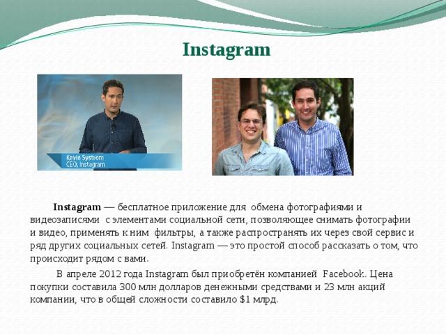 Instagram   Instagram —бесплатноеприложение для обмена фотографиями и видеозаписями с элементами социальной сети, позволяющее снимать фотографии и видео, применять к ним фильтры, а также распространять их через свой сервис и ряд другихсоциальных сетей. Instagram— это простой способ рассказать о том, что происходит рядом с вами.  В апреле 2012 года Instagram был приобретён компанией Facebook. Цена покупки составила 300млн долларов денежными средствами и 23млн акций компании, что в общей сложности составило $1 млрд.