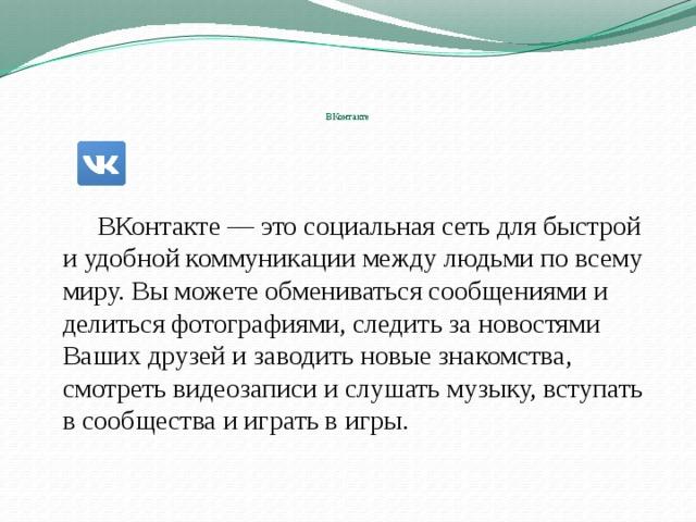 ВКонтакте      ВКонтакте — это социальная сеть для быстрой и удобной коммуникации между людьми по всему миру. Вы можете обмениваться сообщениями и делиться фотографиями, следить за новостями Ваших друзей и заводить новые знакомства, смотреть видеозаписи и слушать музыку, вступать в сообщества и играть в игры.