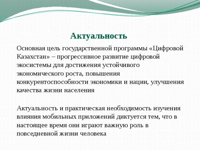 Актуальность   Основная цель государственной программы «Цифровой Казахстан» – прогрессивное развитие цифровой экосистемы для достижения устойчивого экономического роста, повышения конкурентоспособности экономики и нации, улучшения качества жизни населения     Актуальность и практическая необходимость изучения влияния мобильных приложений диктуется тем, что в настоящее время они играют важную роль в повседневной жизни человека
