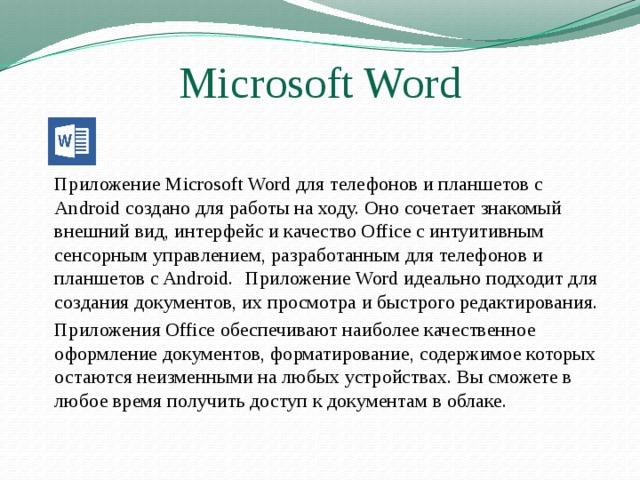 Microsoft Word   Приложение Microsoft Word для телефонов и планшетов с Android создано для работы на ходу. Оно сочетает знакомый внешний вид, интерфейс и качество Office с интуитивным сенсорным управлением, разработанным для телефонов и планшетов с Android.  Приложение Word идеально подходит для создания документов, их просмотра и быстрого редактирования.   Приложения Office обеспечивают наиболее качественное оформление документов, форматирование, содержимое которых остаются неизменными на любых устройствах. Вы сможете в любое время получить доступ к документам в облаке.
