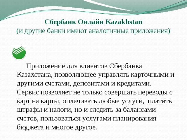Сбербанк Онлайн Kazakhstan  (и другие банки имеют аналогичные приложения)   Приложение дляклиентов Сбербанка Казахстана, позволяющее управлять карточными и другими счетами, депозитами икредитами.  Сервис позволяет не только совершать переводы с карт на карты, оплачивать любые услуги, платить штрафы и налоги, но и следить за балансами счетов, пользоваться услугами планирования бюджета и многое другое.