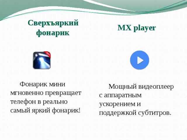 MX player Сверхъяркий фонарик  Фонарик мини мгновенно превращает телефон в реально самый яркий фонарик!  Мощный видеоплеер с аппаратным ускорением и поддержкой субтитров.