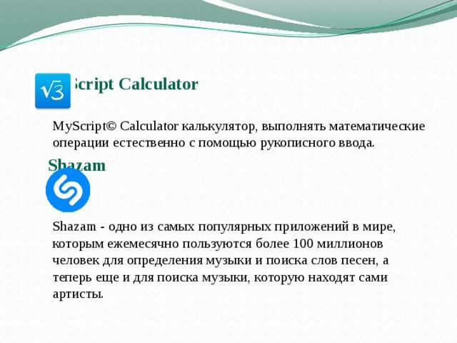 MyScript Calculator     MyScript© Calculator калькулятор, выполнять математические операции естественно с помощью рукописного ввода.  Shazam     Shazam - одно из самых популярных приложений в мире, которым ежемесячно пользуются более 100 миллионов человек для определения музыки и поиска слов песен, а теперь еще и для поиска музыки, которую находят сами артисты.
