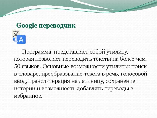 Google переводчик   Программа представляет собой утилиту, которая позволяет переводить тексты на более чем 50 языков. Основные возможности утилиты: поиск в словаре, преобразование текста в речь, голосовой ввод, транслитерация на латиницу, сохранение истории и возможность добавлять переводы в избранное.