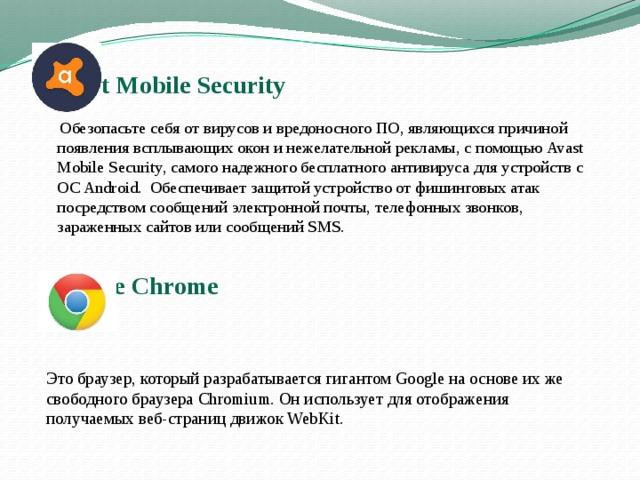 Avast Mobile Security      Обезопасьте себя от вирусов и вредоносного ПО, являющихся причиной появления всплывающих окон и нежелательной рекламы, с помощьюAvast Mobile Security, самого надежного бесплатного антивируса для устройств с ОС Android. Обеспечивает защитой устройство от фишинговых атак посредством сообщений электронной почты, телефонных звонков, зараженных сайтов или сообщений SMS. Google Chrome     Это браузер, который разрабатывается гигантом Google на основе их же свободного браузера Chromium. Он использует для отображения получаемых веб-страниц движок WebKit.