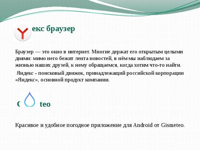 Яндекс браузер   Браузер — это окно в интернет. Многие держат его открытым целыми днями: мимо него бежит лента новостей, в нём мы наблюдаем за жизнью наших друзей, к нему обращаемся, когда хотим что-то найти.    Яндекс - поисковый движок, принадлежащий российской корпорации «Яндекс», основной продукт компании.   Gismeteo     Красивое и удобное погодное приложение для Android от Gismeteo.