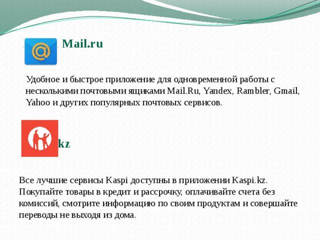 Почта Mail.ru      Удобное и быстрое приложение для одновременной работы с несколькими почтовыми ящиками Mail.Ru, Yandex, Rambler, Gmail, Yahoo и других популярных почтовых сервисов. Kaspi.kz Все лучшие сервисы Kaspi доступны в приложении Kaspi.kz. Покупайте товары в кредит и рассрочку, оплачивайте счета без комиссий, смотрите информацию по своим продуктам и совершайте переводы не выходя из дома.