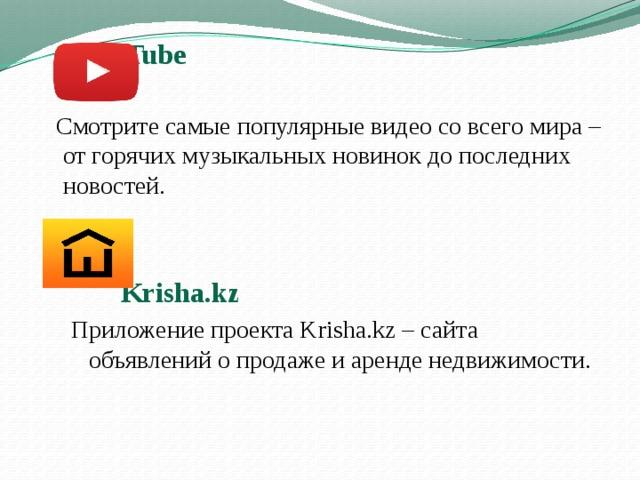 You Tube   Смотрите самые популярные видео со всего мира– от горячих музыкальных новинок до последних новостей.    Krisha.kz Приложение проекта Krisha.kz– сайта объявлений опродаже иаренде недвижимости.