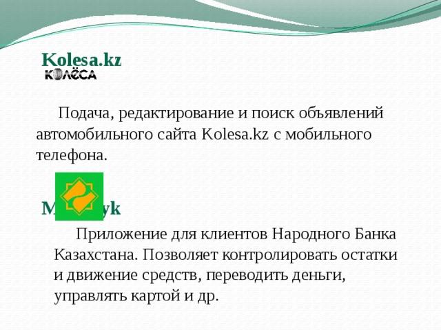 Kolesa.kz    Подача, редактирование ипоиск объявлений автомобильного сайта Kolesa.kz смобильного телефона.  MyHalyk   Приложение дляклиентов Народного Банка Казахстана. Позволяет контролировать остатки идвижение средств, переводить деньги, управлять картой идр.