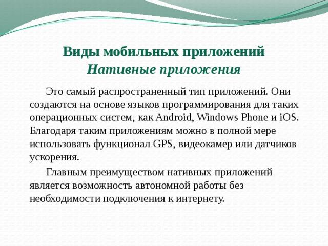 Виды мобильных приложений   Нативные приложения   Это самый распространенный тип приложений. Они создаются на основе языков программирования для таких операционных систем, как Android,Windows Phoneи iOS.  Благодаря таким приложениям можно в полной мере использовать функционал GPS, видеокамер или датчиков ускорения.   Главным преимуществом нативных приложений является возможность автономной работы без необходимости подключения к интернету.