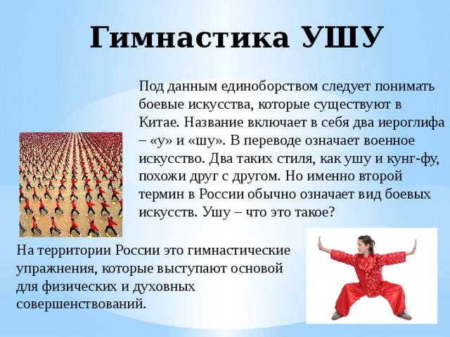 Гимнастика УШУ Под данным единоборством следует понимать боевые искусства, которые существуют в Китае. Название включает в себя два иероглифа – «у» и «шу». В переводе означает военное искусство. Два таких стиля, как ушу и кунг-фу, похожи друг с другом. Но именно второй термин в России обычно означает вид боевых искусств. Ушу – что это такое? На территории России это гимнастические упражнения, которые выступают основой для физических и духовных совершенствований.