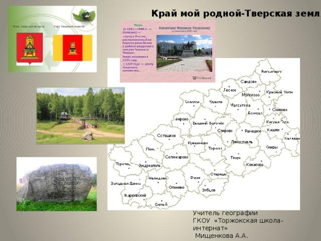 Край мой родной-Тверская земля! Учитель географии ГКОУ «Торжокская школа-интернат»  Мищенкова А.А.