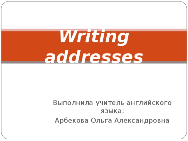 Writing addresses Выполнила учитель английского языка: Арбекова Ольга Александровна