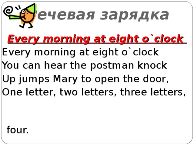 Речевая зарядка Every morning at eight o`clock  Every morning at eight o`clock You can hear the postman knock Up jumps Mary to open the door, One letter, two letters, three letters,   four.
