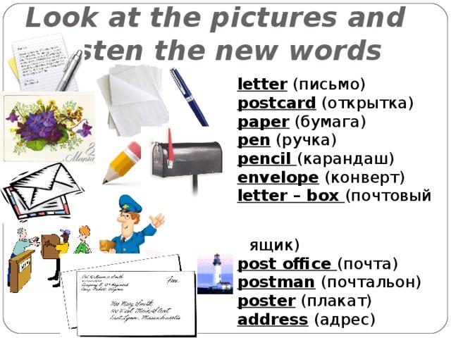 Look at the pictures and  listen the new words letter ( письмо ) postcard ( открытка ) paper ( бумага ) pen ( ручка ) pencil ( карандаш ) envelope ( конверт ) letter – box (почтовый  ящик) post office (почта) postman  (почтальон) poster  (плакат) address  (адрес)